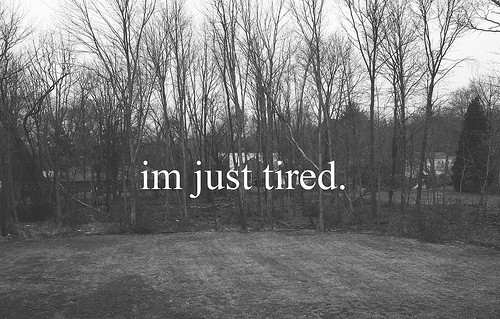 I m so tired of everything